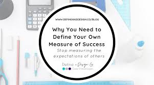 Define Success In Your Career Why You Need To Define Your Own Measure Of Success Define