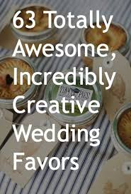 63 Totally Awesome, Incredibly Creative Wedding Favor Ideas