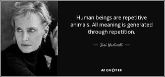 Siri Quote New Siri Hustvedt Quote Human Beings Are Repetitive Animals All
