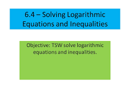 1 6 4 solving logarithmic equations and inequalities objective tsw solve logarithmic equations and inequalities