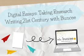 digital essays taking research writing into the st century  digital essays taking research writing into the 21st century using edubuncee