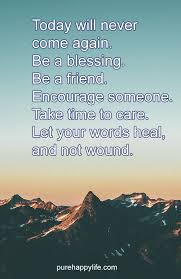 Quote For Today Beauteous Life Quote Today Will Never Come Again Be A Blessing