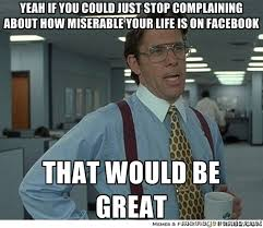 Yeah if you could just stop complaining about how miserable your ... via Relatably.com