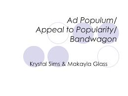 Ad Populum/ Appeal to Popularity/ Bandwagon Krystal Sims & Makayla Glass