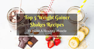 top 5 weight gainer shakes recipes to build a healthy muscle