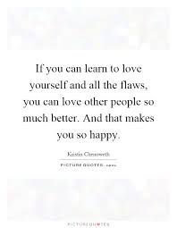 Learn How To Love Yourself Quotes Best Of If You Can Learn To Love Yourself And All The Flaws You Can