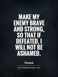 defeat quotes. make my enemy brave and strong so that if defeated i will not be ashamed defeat quotes