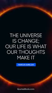 The Universe Is Change Our Life Is What Our Thoughts Make It