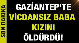 Son dakika... Gaziantep'te Vicdansız Baba Kızını Öldürdü! - Gaziantep  Haberleri