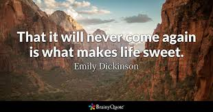 Emily Dickinson Quotes Stunning That It Will Never Come Again Is What Makes Life Sweet Emily
