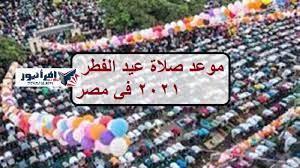 موعد صلاة عيد الفطر 2021 في مصر وجميع المحافظات المصرية .. توقيت صلاة العيد  بالقاهرة والإسكندرية - إقرأ نيوز