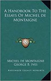 the best and worst topics for michel de montaigne essays summary michel de montaigne essays summary custom essays