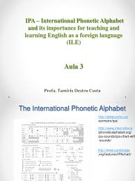 Despite the alphabet being called a phonetic alphabet, it is technically not a phonetic alphabet at all. Ipa International Phonetic Alphabet And Its Importance For Teaching And Learning English As A Foreign Language Ile English Language Consonant