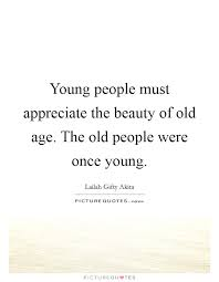 Old Beauty Quotes Best Of Young People Must Appreciate The Beauty Of Old Age The Old