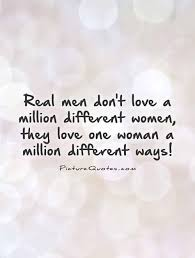How To Love A Woman Quotes Interesting Real Men Don't Love A Million Different Women They Love One Woman A