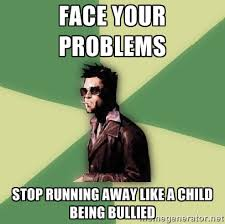 Face your problems stop running away like a child being bullied ... via Relatably.com