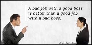 a bad job a good boss is better than a good job a bad a bad job a good boss is better than a good job a bad