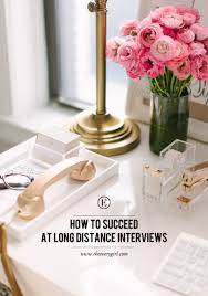 tips for success in a long distance interview the everygirl a phone call or video conference interview is often the exciting first step to finding a job in a new city or a new company on top of normal interview