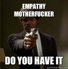 Empathy motherfucker Do you have it - Pulp Fiction meme - quickmeme via Relatably.com
