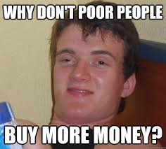 Why don't poor people buy more money? - 10 Guy - quickmeme via Relatably.com
