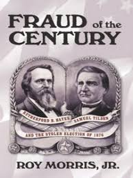 election of 1876 fraud of the century rutherford b hayes samuel tilden and the stolen