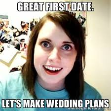 great first date. let's make wedding plans - Overly Attached ... via Relatably.com
