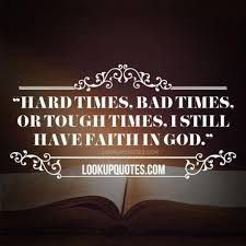 Have Faith In God Quotes Inspiration Hard Times Bad Times Or Tough Times I Still Have Faith In God