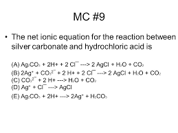 mc 9 the net ionic equation for the reaction between silver carbonate and hydrochloric acid
