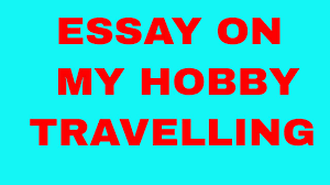 smart essay on my hobby travelling  smart essay on my hobby travelling