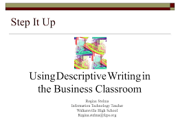 step it up using descriptive writing in the business classroom  1 step it up using descriptive writing in the business classroom regina stelma information technology teacher walkersville high school regina stelma fcps
