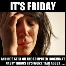 it's friday and he's still on the computer looking at nasty things ... via Relatably.com