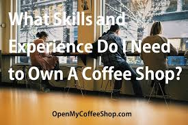 But you have to be fast, otherwise people might be angry… manage your time wisely and give your clients a great time! What Skills And Experience Do I Need To Own A Coffee Shop Open My Coffee Shop