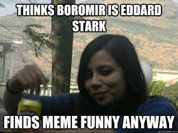 Thinks Boromir is Eddard Stark Finds meme funny anyway - Wrong ... via Relatably.com