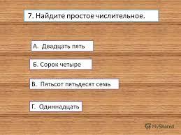 Презентация на тему Тест по теме Имя числительное класс  Найдите простое числительное А Двадцать пять Б Сорок четыре В Пятьсот пятьдесят семь Г Одиннадцать
