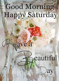 Beautiful Saturday Morning Quotes Best Of Good Morning Happy Saturday Have A Beautiful Day Saturday