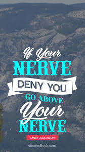 If Your Nerve Deny You Go Above Your Nerve Quote By Emily