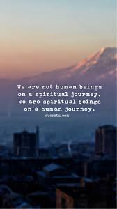 We Are Not Human Beings On A Spiritual Journey We Are Spiritual