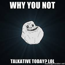 Why you not Talkative today? Lol - Forever Alone | Meme Generator via Relatably.com