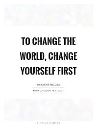 Quote For Change To Change The World Change Yourself First Picture Quotes