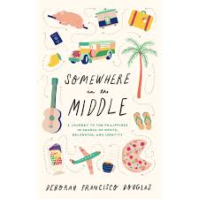 Somewhere in the Middle: A journey to the Philippines in search of roots,  belonging, and identity by Deborah Francisco Douglas