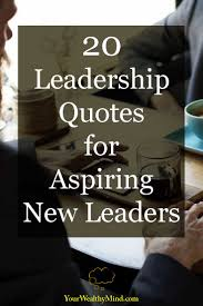 20 Leadership Quotes For Aspiring New Leaders Your Wealthy Mind
