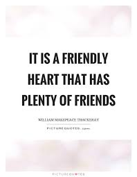Friendly Quotes Adorable It Is A Friendly Heart That Has Plenty Of Friends Picture Quotes