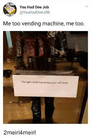 Vending Machine Job Cool U HA You Had One Job El Me Too Vending Machine Me Too С48 The Light