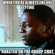 When you're always the one getting roasted on the group chat ... via Relatably.com