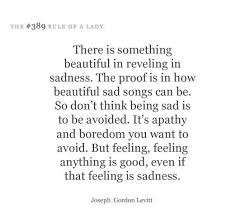Sad And Beautiful Quotes Best of There Is Something Beautiful In Reveling In Sadness The Proof Is In