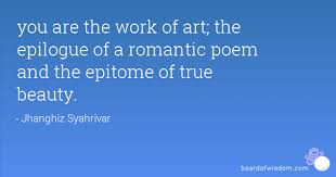 Epitome Of Beauty Quotes Best Of You Are The Work Of Art The Epilogue Of A Romantic Poem And The