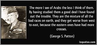 Patton Quotes Extraordinary The More I See Of Arabs The Less I Think Of Them By Having Studied