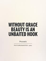 Beauty And Grace Quotes Best Of Without Grace Beauty Is An Unbaited Hook Picture Quotes