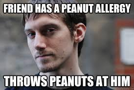 Friend has a peanut allergy throws peanuts at him - Deviant David ... via Relatably.com
