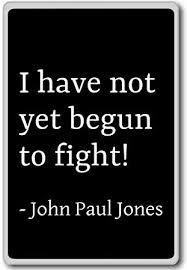 John Paul Jones Quotes Best I Have Not Yet Begun To Fight John Paul Jones Quotes Fridge